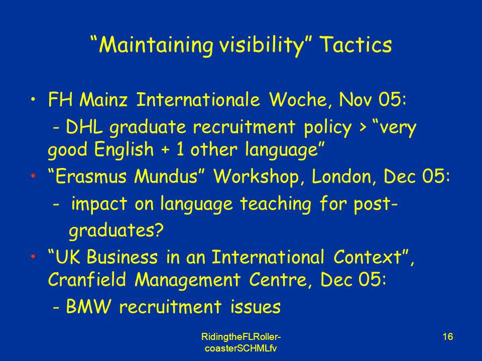 RidingtheFLRoller- coasterSCHMLfv 16 Maintaining visibility Tactics FH Mainz Internationale Woche, Nov 05: - DHL graduate recruitment policy > very go