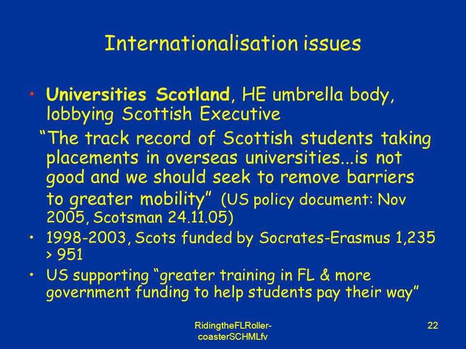 RidingtheFLRoller- coasterSCHMLfv 22 Internationalisation issues Universities Scotland, HE umbrella body, lobbying Scottish Executive The track record of Scottish students taking placements in overseas universities...is not good and we should seek to remove barriers to greater mobility (US policy document: Nov 2005, Scotsman 24.11.05) 1998-2003, Scots funded by Socrates-Erasmus 1,235 > 951 US supporting greater training in FL & more government funding to help students pay their way