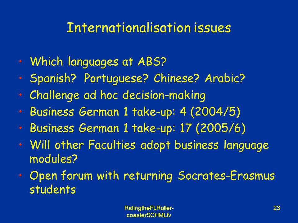 RidingtheFLRoller- coasterSCHMLfv 23 Internationalisation issues Which languages at ABS? Spanish? Portuguese? Chinese? Arabic? Challenge ad hoc decisi