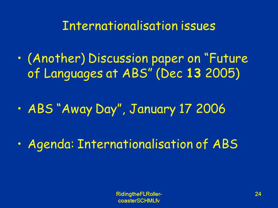 RidingtheFLRoller- coasterSCHMLfv 24 Internationalisation issues (Another) Discussion paper on Future of Languages at ABS (Dec 13 2005) ABS Away Day,