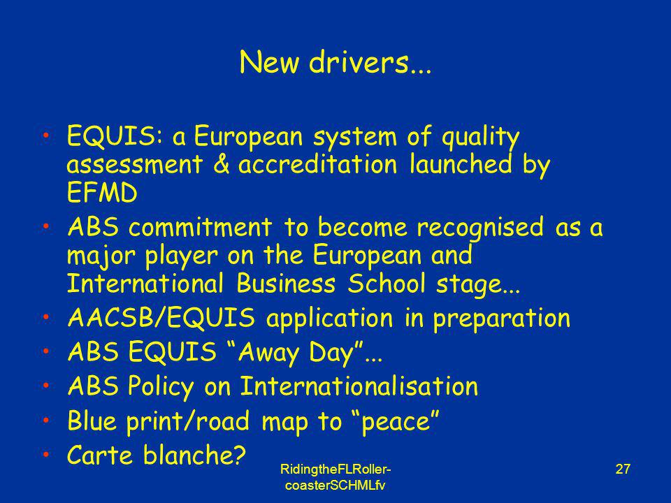 RidingtheFLRoller- coasterSCHMLfv 27 New drivers... EQUIS: a European system of quality assessment & accreditation launched by EFMD ABS commitment to