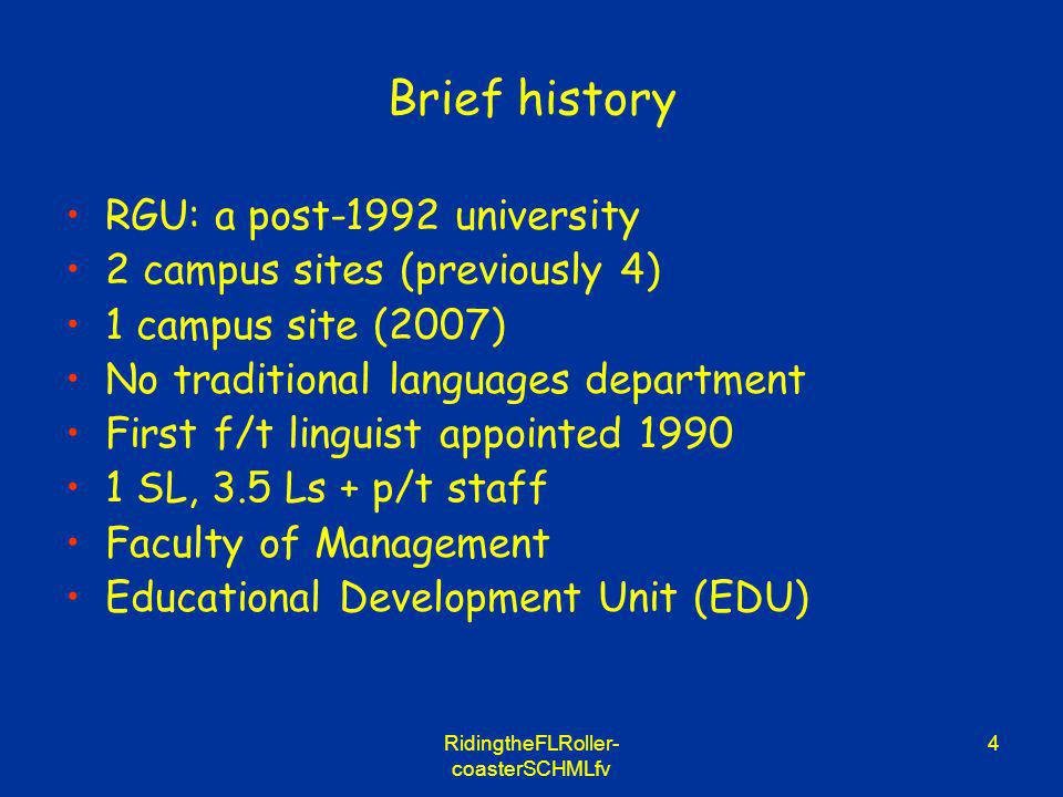 RidingtheFLRoller- coasterSCHMLfv 4 Brief history RGU: a post-1992 university 2 campus sites (previously 4) 1 campus site (2007) No traditional languages department First f/t linguist appointed 1990 1 SL, 3.5 Ls + p/t staff Faculty of Management Educational Development Unit (EDU)