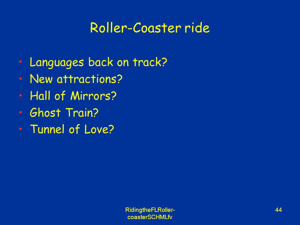 RidingtheFLRoller- coasterSCHMLfv 44 Roller-Coaster ride Languages back on track? New attractions? Hall of Mirrors? Ghost Train? Tunnel of Love?
