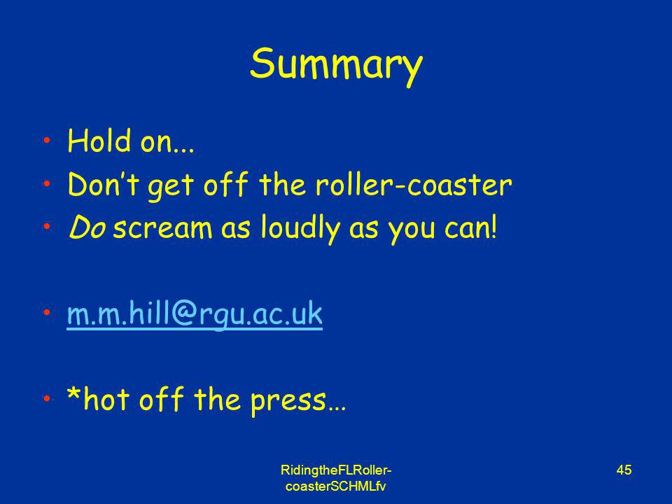 RidingtheFLRoller- coasterSCHMLfv 45 Summary Hold on... Dont get off the roller-coaster Do scream as loudly as you can! m.m.hill@rgu.ac.uk *hot off th