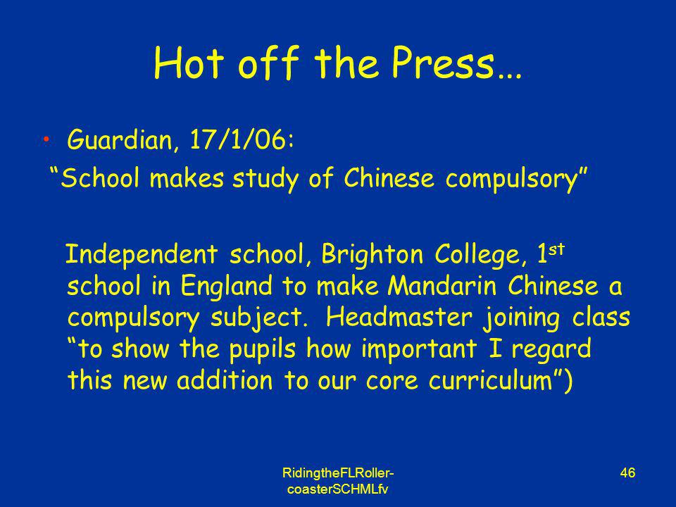 RidingtheFLRoller- coasterSCHMLfv 46 Hot off the Press… Guardian, 17/1/06: School makes study of Chinese compulsory Independent school, Brighton College, 1 st school in England to make Mandarin Chinese a compulsory subject.