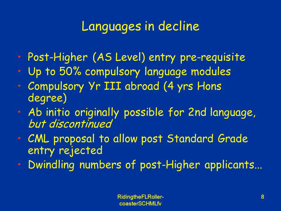 RidingtheFLRoller- coasterSCHMLfv 8 Languages in decline Post-Higher (AS Level) entry pre-requisite Up to 50% compulsory language modules Compulsory Yr III abroad (4 yrs Hons degree) Ab initio originally possible for 2nd language, but discontinued CML proposal to allow post Standard Grade entry rejected Dwindling numbers of post-Higher applicants...