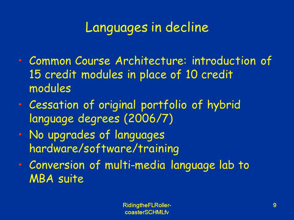 RidingtheFLRoller- coasterSCHMLfv 9 Languages in decline Common Course Architecture: introduction of 15 credit modules in place of 10 credit modules Cessation of original portfolio of hybrid language degrees (2006/7) No upgrades of languages hardware/software/training Conversion of multi-media language lab to MBA suite