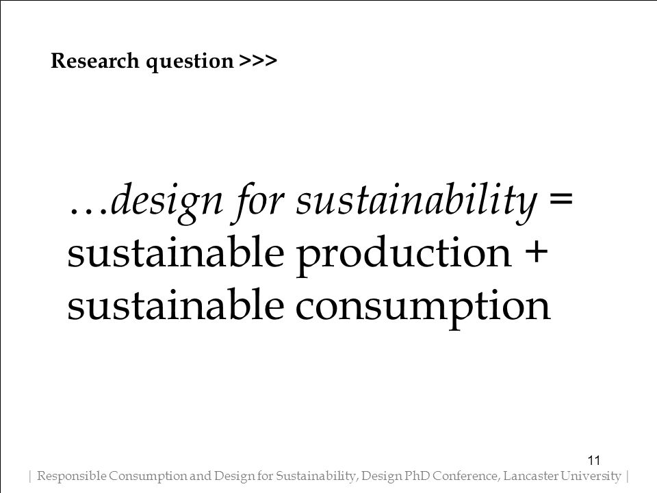 Research question >>> | Responsible Consumption and Design for Sustainability, Design PhD Conference, Lancaster University | … design for sustainability = sustainable production + sustainable consumption 11