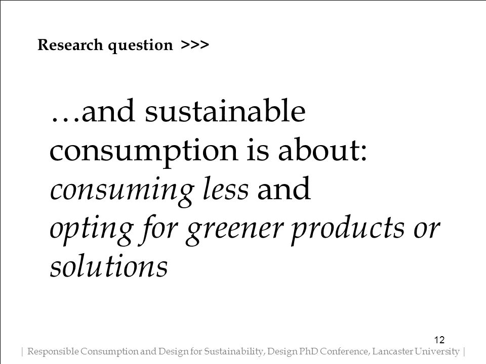 Research question >>> | Responsible Consumption and Design for Sustainability, Design PhD Conference, Lancaster University | …and sustainable consumption is about: consuming less and opting for greener products or solutions 12