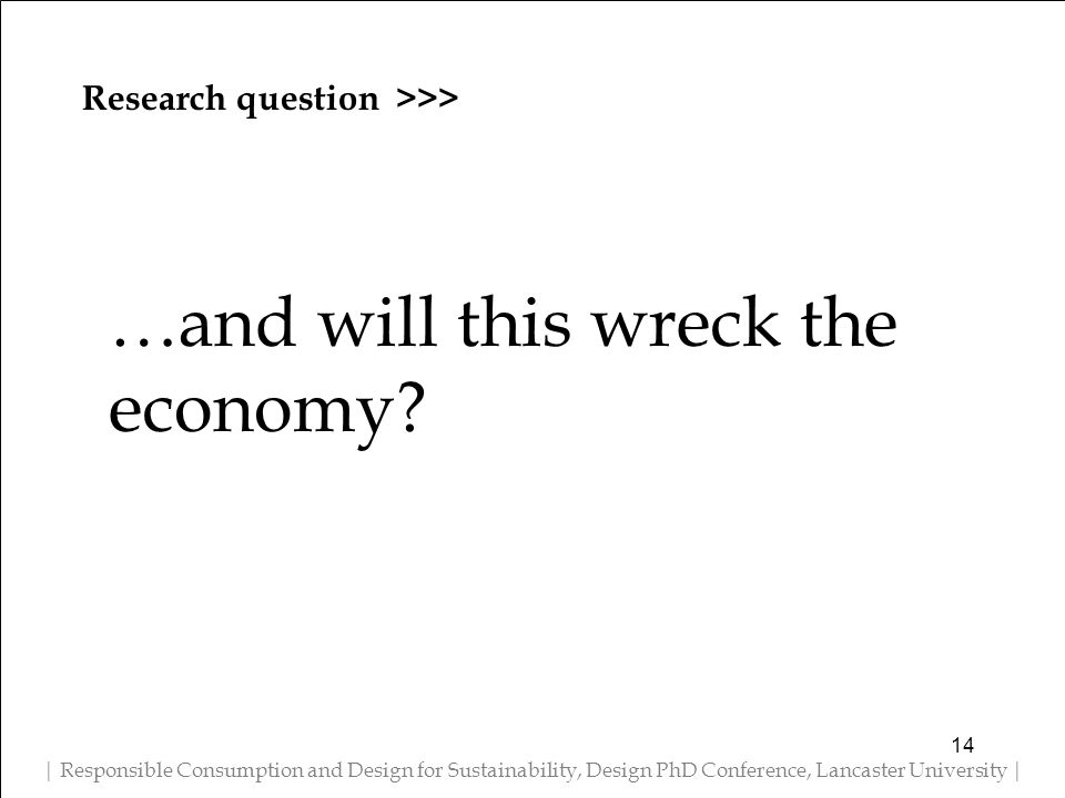 Research question >>> | Responsible Consumption and Design for Sustainability, Design PhD Conference, Lancaster University | …and will this wreck the economy.