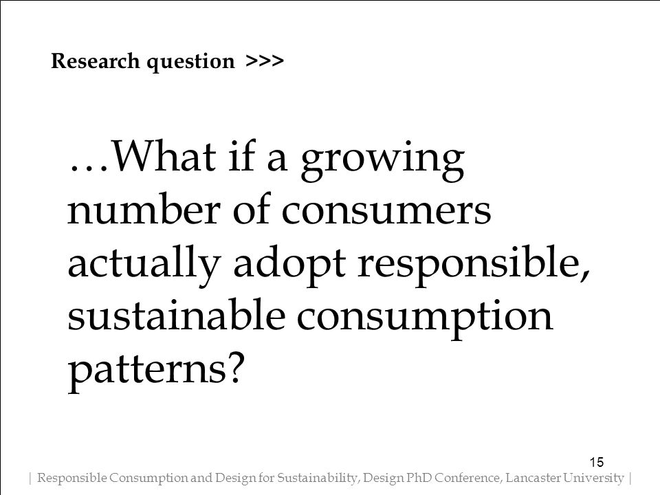 Research question >>> | Responsible Consumption and Design for Sustainability, Design PhD Conference, Lancaster University | …What if a growing number of consumers actually adopt responsible, sustainable consumption patterns.