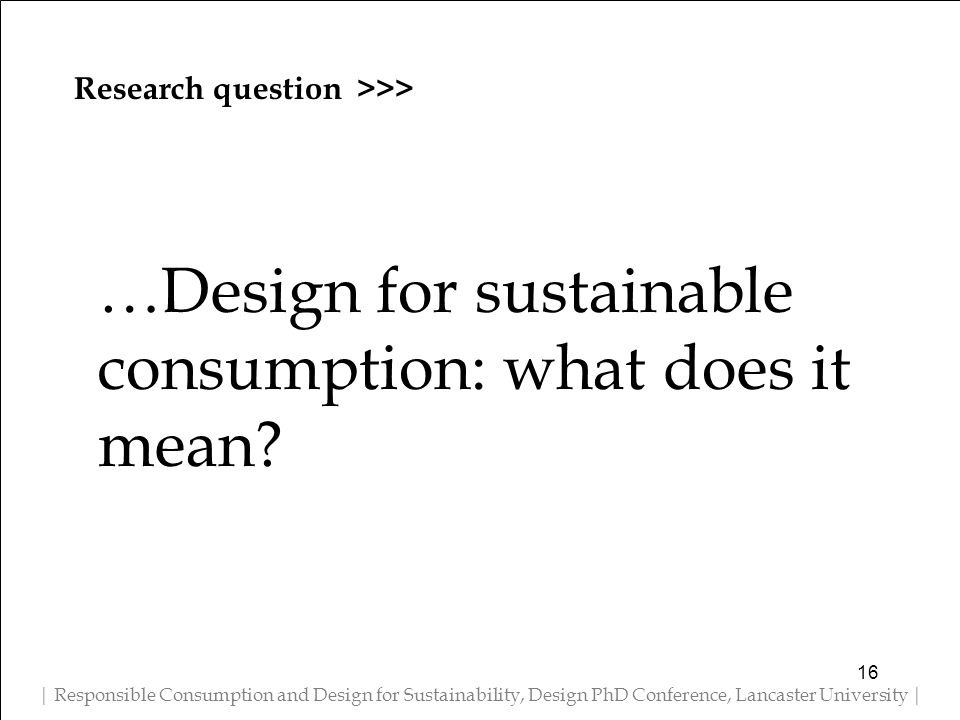 Research question >>> | Responsible Consumption and Design for Sustainability, Design PhD Conference, Lancaster University | …Design for sustainable consumption: what does it mean.