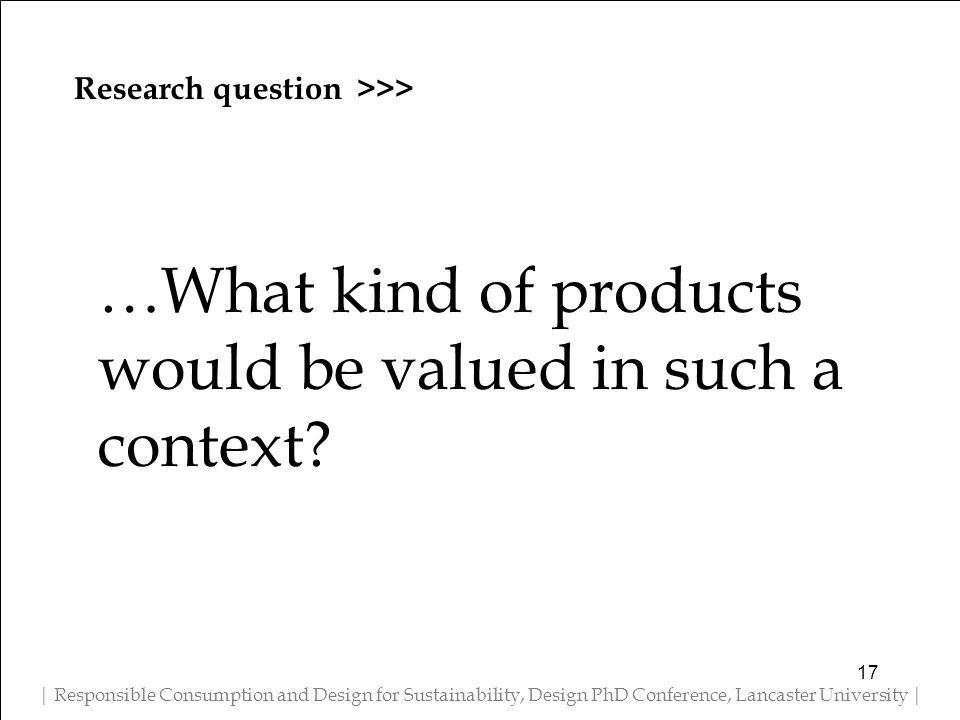 Research question >>> | Responsible Consumption and Design for Sustainability, Design PhD Conference, Lancaster University | …What kind of products would be valued in such a context.