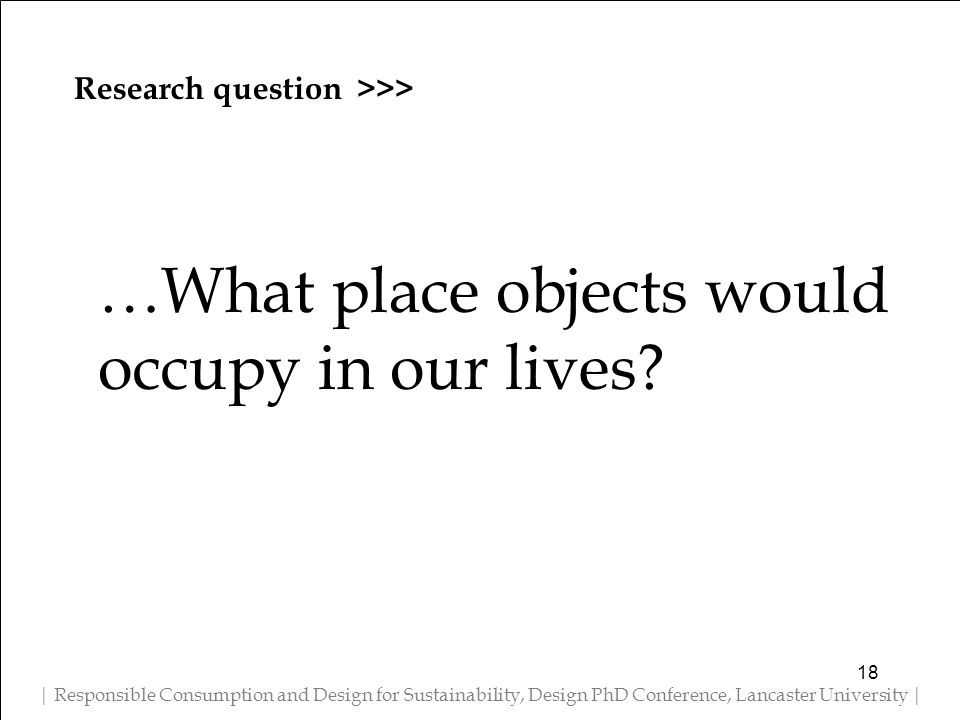 Research question >>> | Responsible Consumption and Design for Sustainability, Design PhD Conference, Lancaster University | …What place objects would