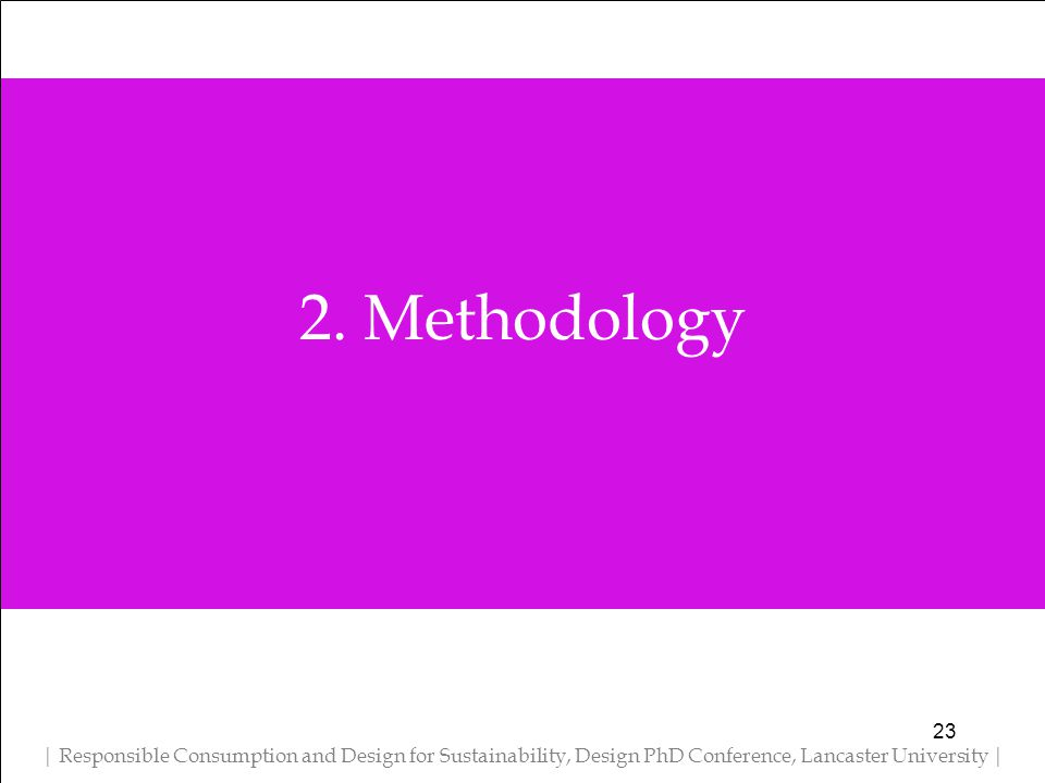 2. Methodology | Responsible Consumption and Design for Sustainability, Design PhD Conference, Lancaster University | 23