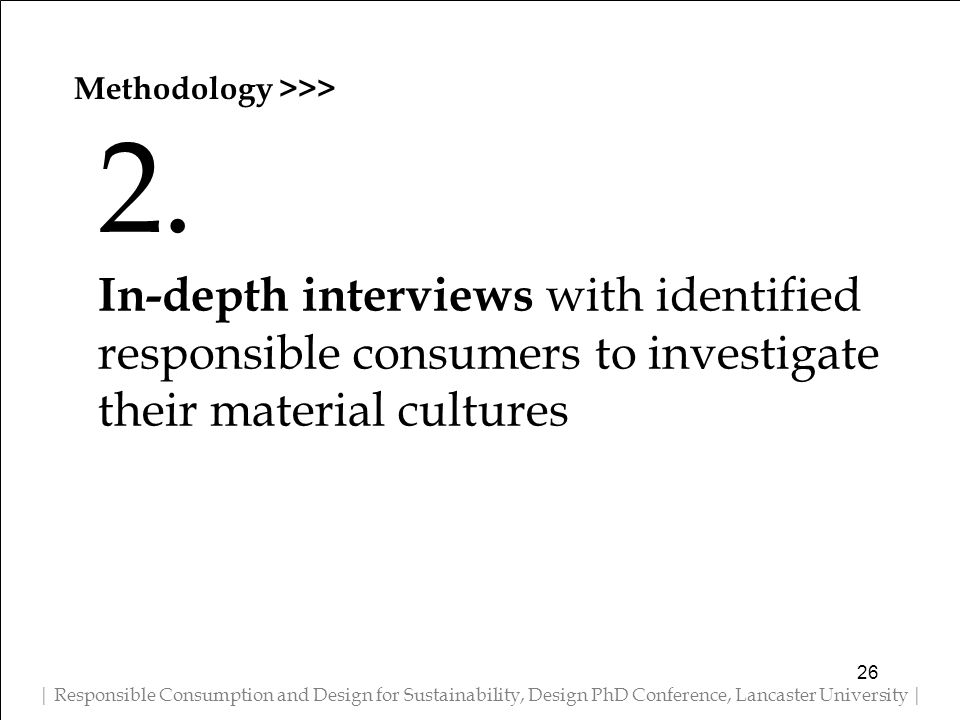 Methodology >>> | Responsible Consumption and Design for Sustainability, Design PhD Conference, Lancaster University | 2. In-depth interviews with ide