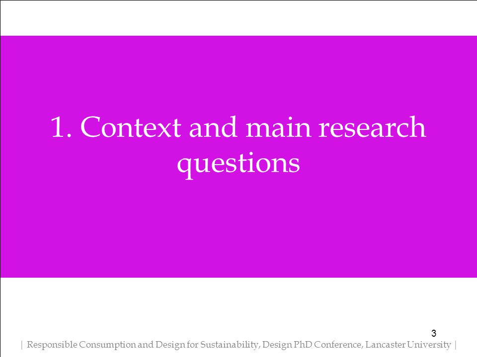 1. Context and main research questions | Responsible Consumption and Design for Sustainability, Design PhD Conference, Lancaster University | 3