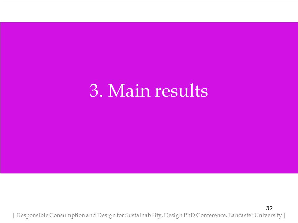 3. Main results | Responsible Consumption and Design for Sustainability, Design PhD Conference, Lancaster University | 32