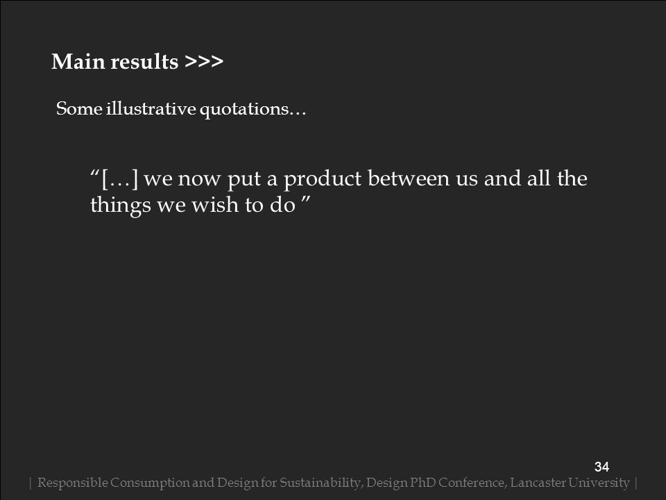 Some illustrative quotations… | Responsible Consumption and Design for Sustainability, Design PhD Conference, Lancaster University | 34 Main results >>> […] we now put a product between us and all the things we wish to do