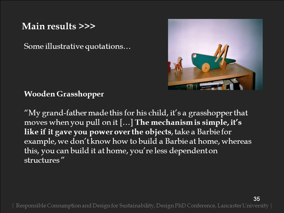 Some illustrative quotations… | Responsible Consumption and Design for Sustainability, Design PhD Conference, Lancaster University | 35 Main results >>> Wooden Grasshopper My grand-father made this for his child, its a grasshopper that moves when you pull on it […] The mechanism is simple, its like if it gave you power over the objects, take a Barbie for example, we dont know how to build a Barbie at home, whereas this, you can build it at home, youre less dependent on structures