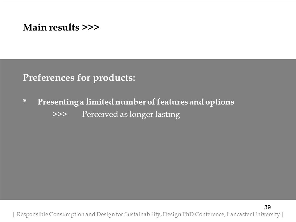 Preferences for products: * Presenting a limited number of features and options >>> Perceived as longer lasting 39 Main results >>> | Responsible Consumption and Design for Sustainability, Design PhD Conference, Lancaster University |