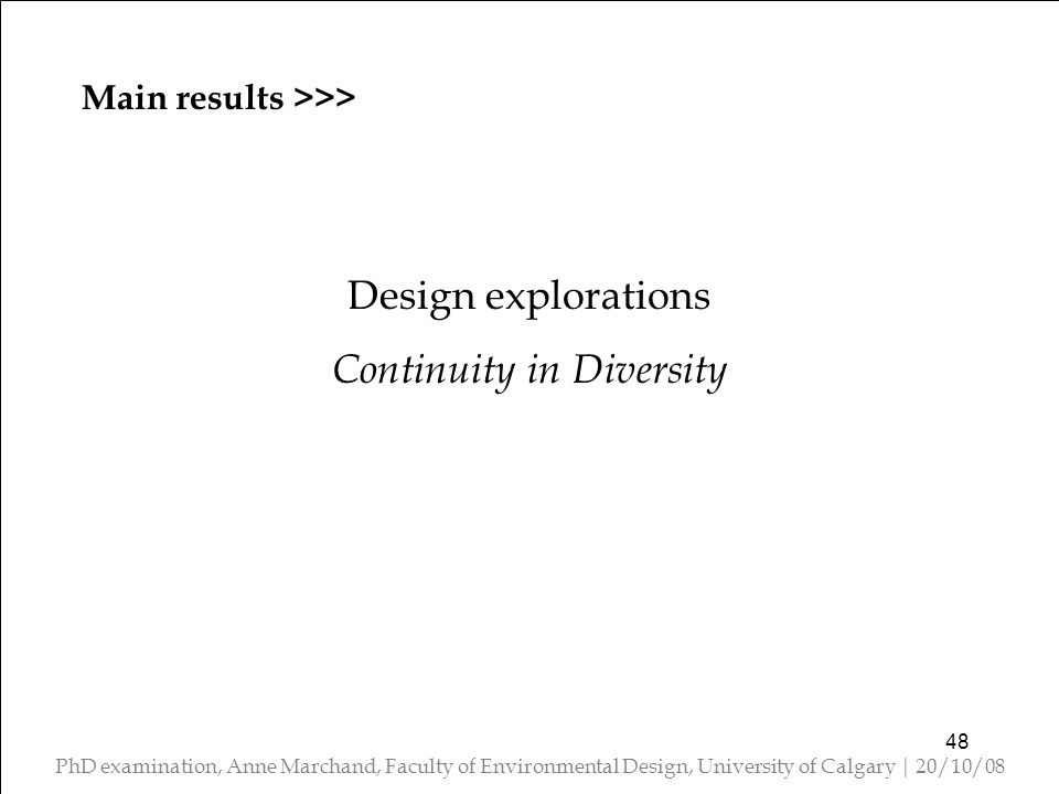 PhD examination, Anne Marchand, Faculty of Environmental Design, University of Calgary | 20/10/08 Design explorations Continuity in Diversity 48 Main results >>>