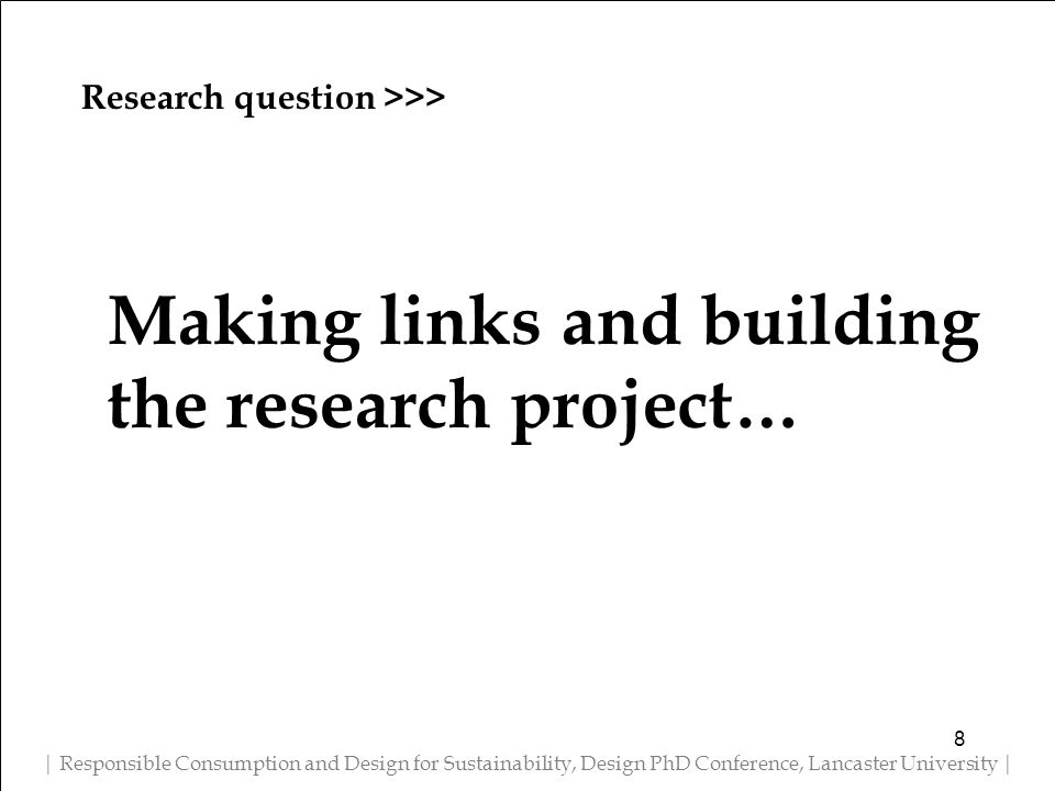 Research question >>> | Responsible Consumption and Design for Sustainability, Design PhD Conference, Lancaster University | Making links and building the research project… 8