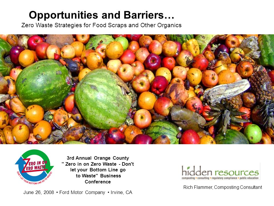 Opportunities and Barriers… Zero Waste Strategies for Food Scraps and Other Organics Rich Flammer, Composting Consultant 3rd Annual Orange County