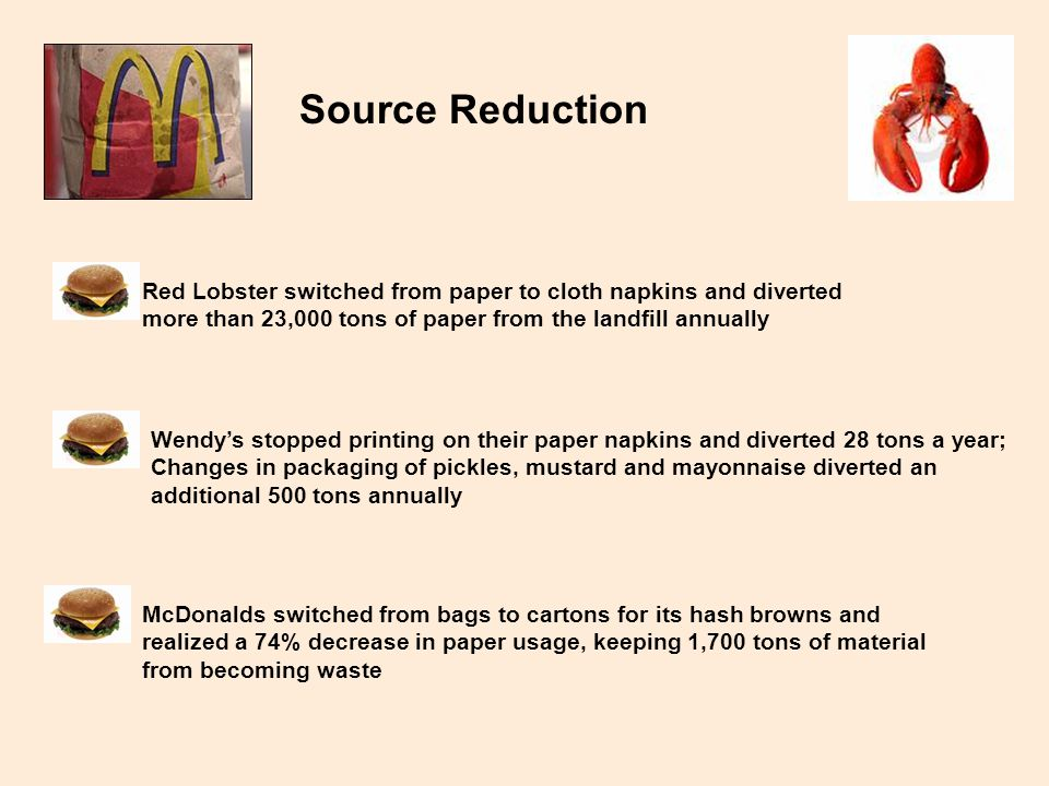Source Reduction Red Lobster switched from paper to cloth napkins and diverted more than 23,000 tons of paper from the landfill annually Wendys stopped printing on their paper napkins and diverted 28 tons a year; Changes in packaging of pickles, mustard and mayonnaise diverted an additional 500 tons annually McDonalds switched from bags to cartons for its hash browns and realized a 74% decrease in paper usage, keeping 1,700 tons of material from becoming waste