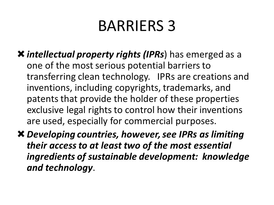 BARRIERS 3 intellectual property rights (IPRs) has emerged as a one of the most serious potential barriers to transferring clean technology. IPRs are