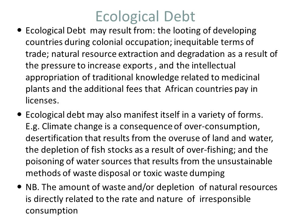 Ecological Debt Ecological Debt may result from: the looting of developing countries during colonial occupation; inequitable terms of trade; natural r