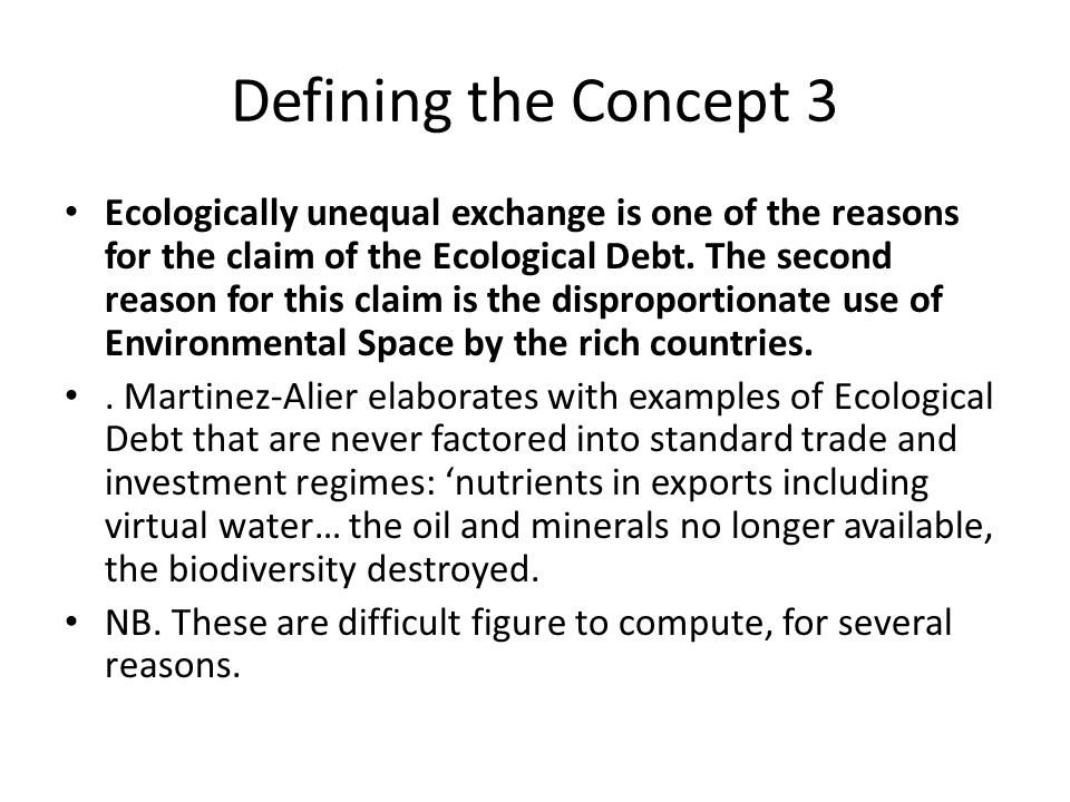Defining the Concept 3 Ecologically unequal exchange is one of the reasons for the claim of the Ecological Debt. The second reason for this claim is t