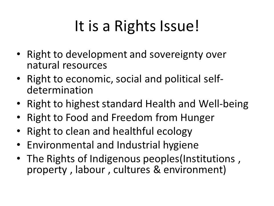 It is a Rights Issue! Right to development and sovereignty over natural resources Right to economic, social and political self- determination Right to