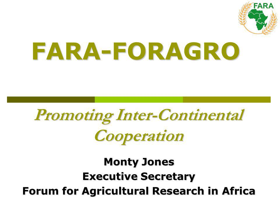 Promoting Inter-Continental Cooperation Monty Jones Executive Secretary Forum for Agricultural Research in Africa FARA-FORAGRO