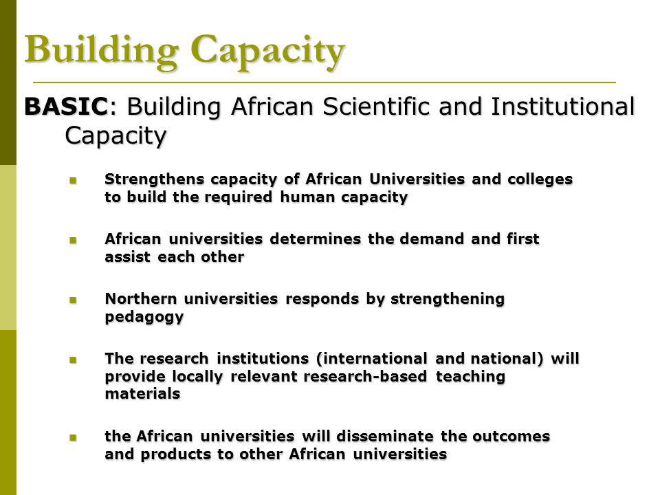 Building Capacity BASIC: Building African Scientific and Institutional Capacity Strengthens capacity of African Universities and colleges to build the required human capacity Strengthens capacity of African Universities and colleges to build the required human capacity African universities determines the demand and first assist each other African universities determines the demand and first assist each other Northern universities responds by strengthening pedagogy Northern universities responds by strengthening pedagogy The research institutions (international and national) will provide locally relevant research-based teaching materials The research institutions (international and national) will provide locally relevant research-based teaching materials the African universities will disseminate the outcomes and products to other African universities the African universities will disseminate the outcomes and products to other African universities