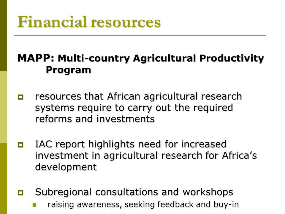 MAPP: Multi-country Agricultural Productivity Program resources that African agricultural research systems require to carry out the required reforms and investments resources that African agricultural research systems require to carry out the required reforms and investments IAC report highlights need for increased investment in agricultural research for Africas development IAC report highlights need for increased investment in agricultural research for Africas development Subregional consultations and workshops Subregional consultations and workshops raising awareness, seeking feedback and buy-in raising awareness, seeking feedback and buy-in Financial resources