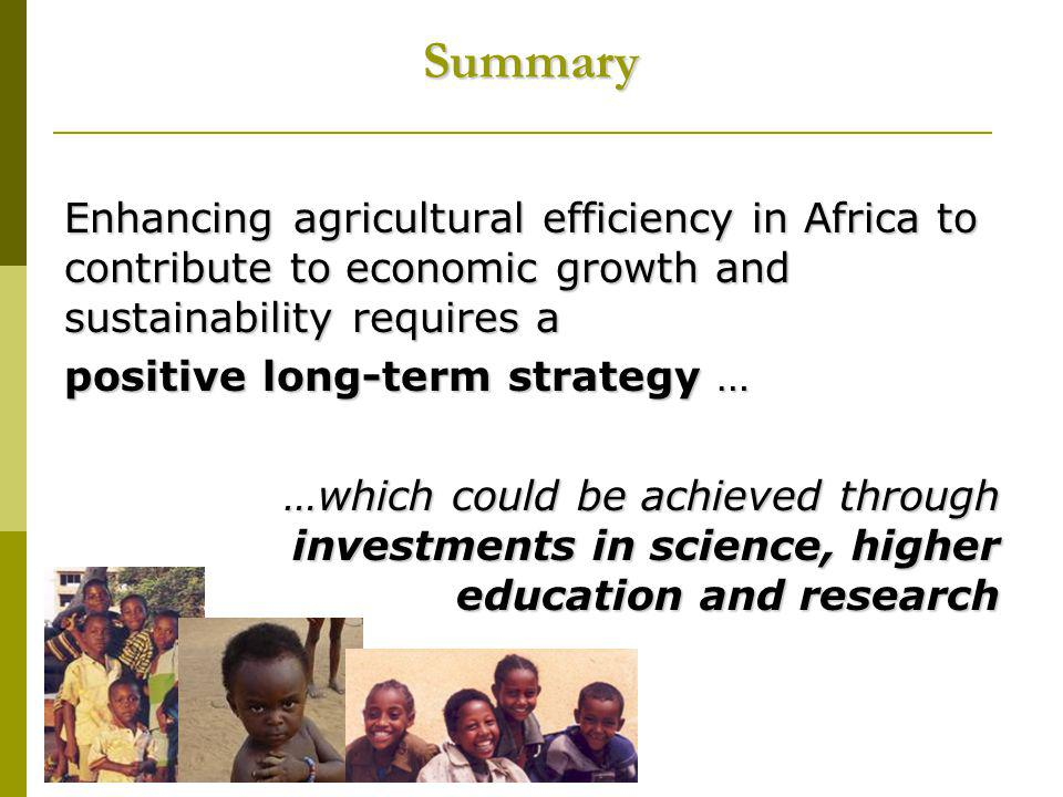 Summary Enhancing agricultural efficiency in Africa to contribute to economic growth and sustainability requires a positive long-term strategy … …which could be achieved through investments in science, higher education and research