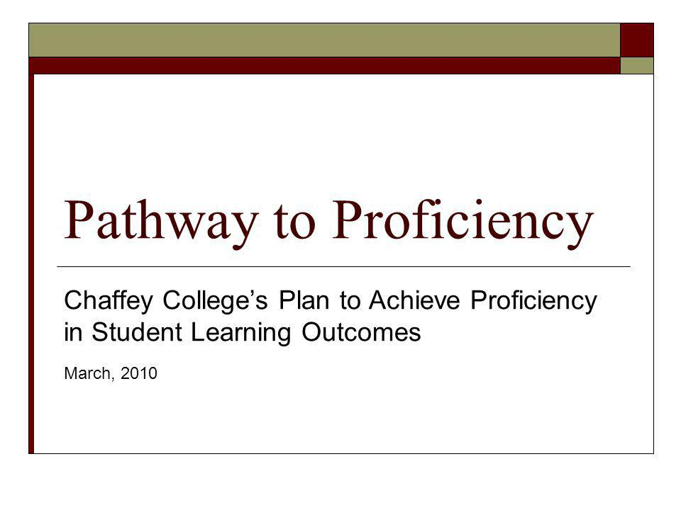 Pathway to Proficiency Chaffey Colleges Plan to Achieve Proficiency in Student Learning Outcomes March, 2010