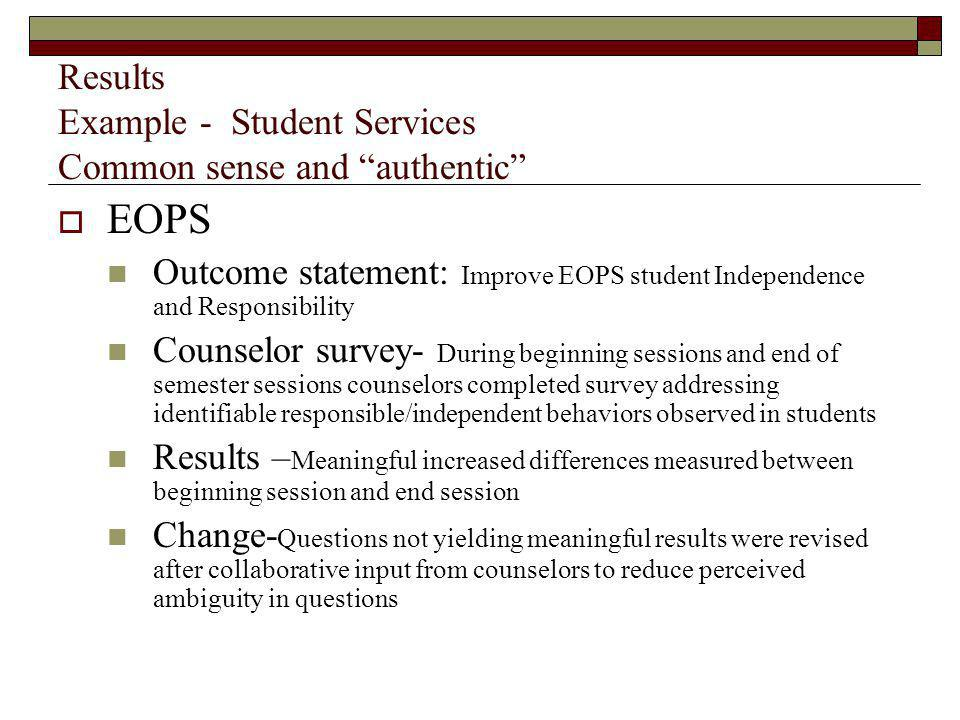Results Example - Student Services Common sense and authentic EOPS Outcome statement: Improve EOPS student Independence and Responsibility Counselor survey- During beginning sessions and end of semester sessions counselors completed survey addressing identifiable responsible/independent behaviors observed in students Results – Meaningful increased differences measured between beginning session and end session Change- Questions not yielding meaningful results were revised after collaborative input from counselors to reduce perceived ambiguity in questions