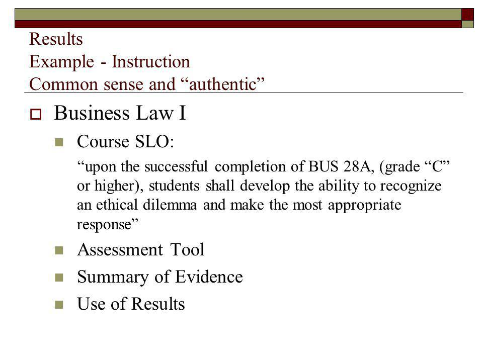 Results Example - Instruction Common sense and authentic Business Law I Course SLO: upon the successful completion of BUS 28A, (grade C or higher), students shall develop the ability to recognize an ethical dilemma and make the most appropriate response Assessment Tool Summary of Evidence Use of Results