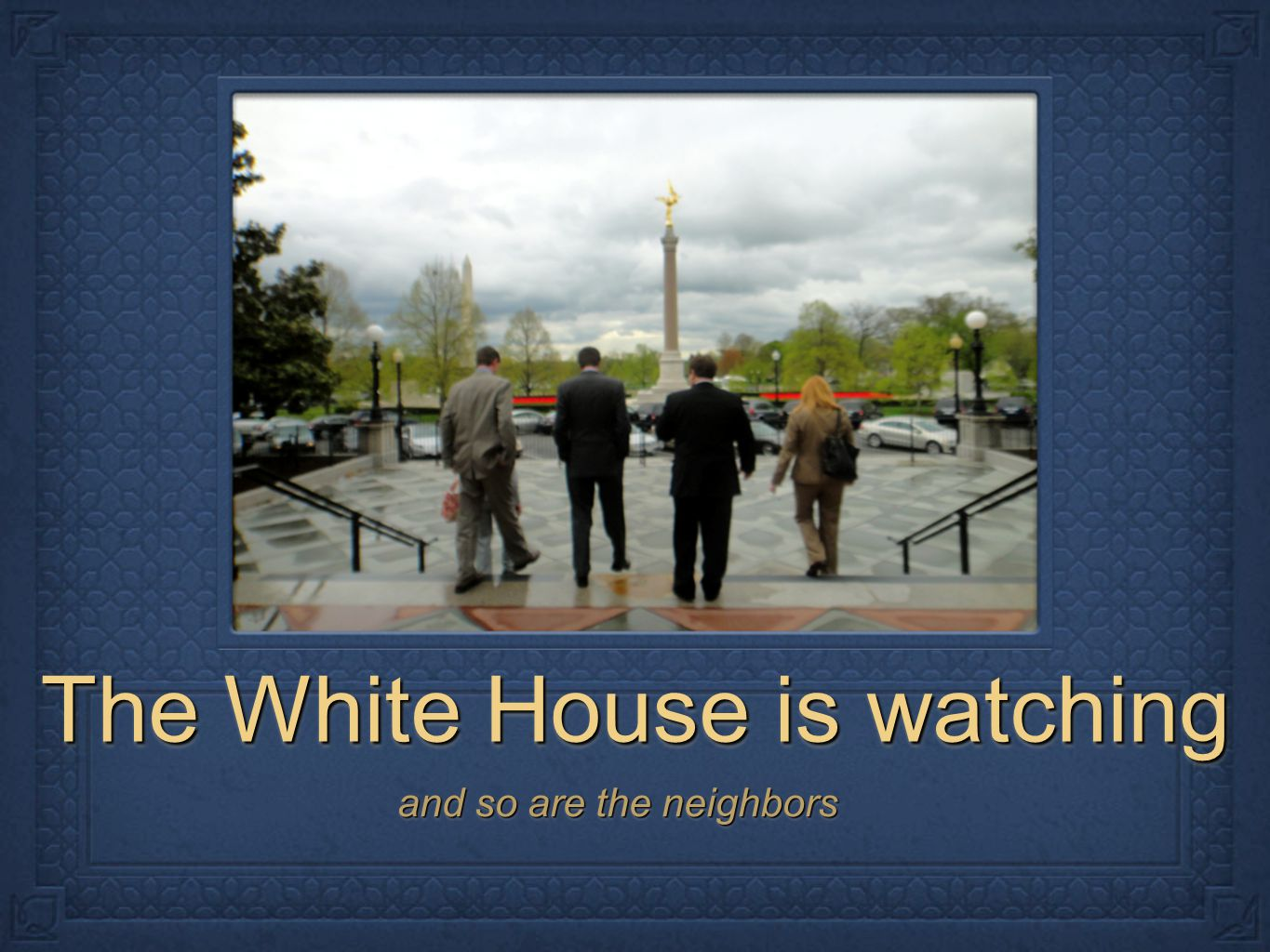 The White House is watching and so are the neighbors