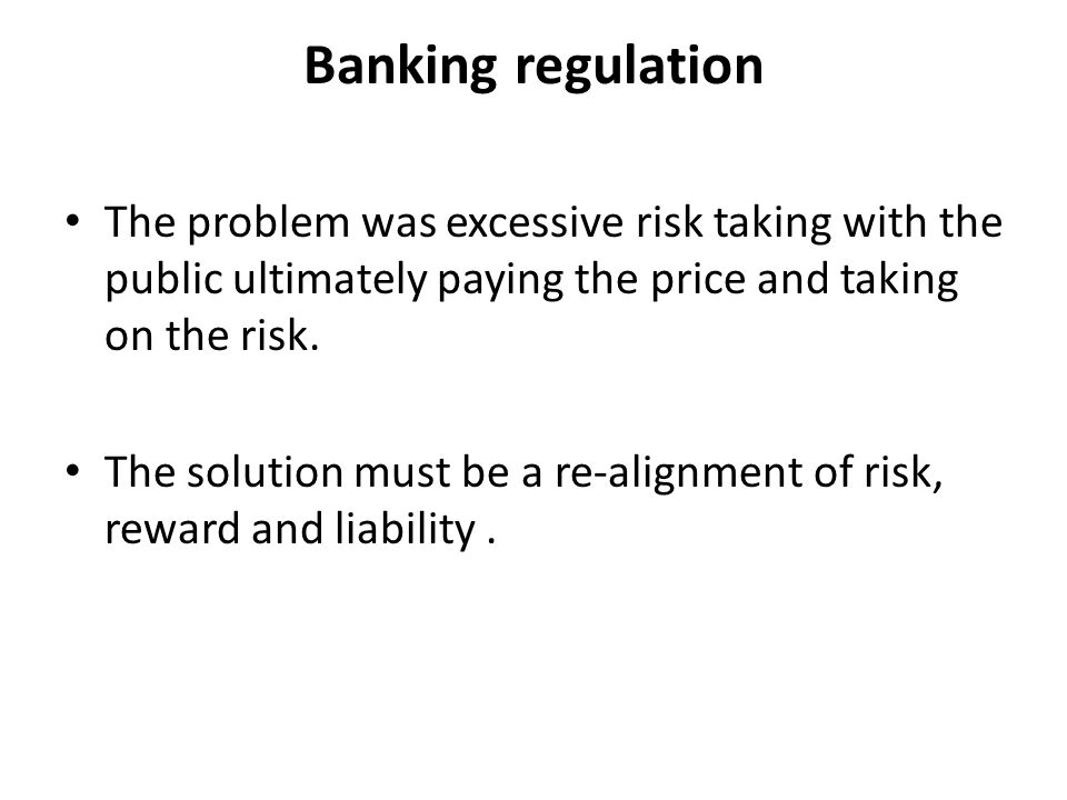 Banking regulation The problem was excessive risk taking with the public ultimately paying the price and taking on the risk.