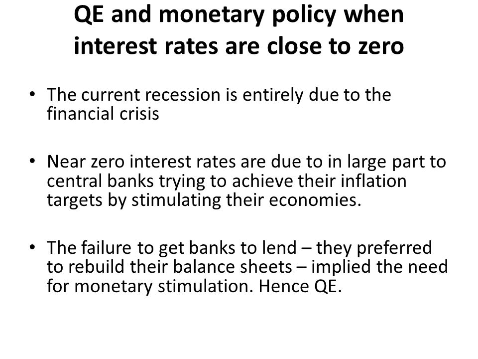QE and monetary policy when interest rates are close to zero The current recession is entirely due to the financial crisis Near zero interest rates are due to in large part to central banks trying to achieve their inflation targets by stimulating their economies.