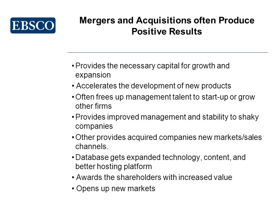 Mergers and Acquisitions often Produce Positive Results Provides the necessary capital for growth and expansion Accelerates the development of new products Often frees up management talent to start-up or grow other firms Provides improved management and stability to shaky companies Other provides acquired companies new markets/sales channels.