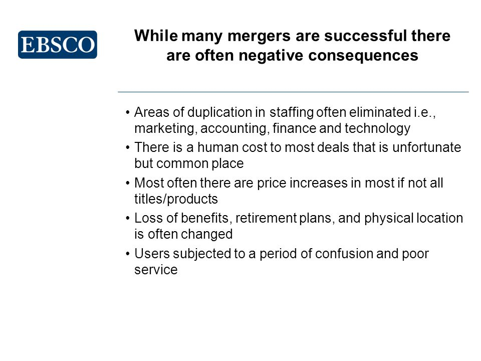While many mergers are successful there are often negative consequences Areas of duplication in staffing often eliminated i.e., marketing, accounting, finance and technology There is a human cost to most deals that is unfortunate but common place Most often there are price increases in most if not all titles/products Loss of benefits, retirement plans, and physical location is often changed Users subjected to a period of confusion and poor service
