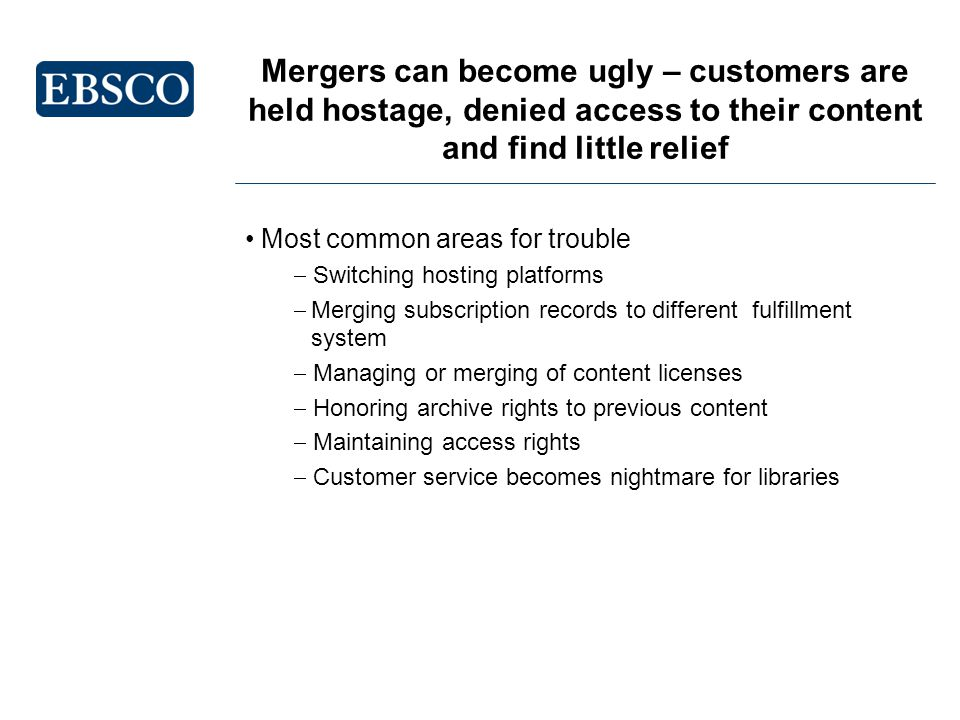Mergers can become ugly – customers are held hostage, denied access to their content and find little relief Most common areas for trouble Switching hosting platforms Merging subscription records to different fulfillment system Managing or merging of content licenses Honoring archive rights to previous content Maintaining access rights Customer service becomes nightmare for libraries