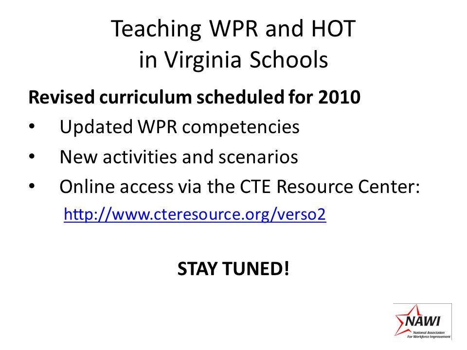 Teaching WPR and HOT in Virginia Schools Revised curriculum scheduled for 2010 Updated WPR competencies New activities and scenarios Online access via the CTE Resource Center: http://www.cteresource.org/verso2 STAY TUNED!