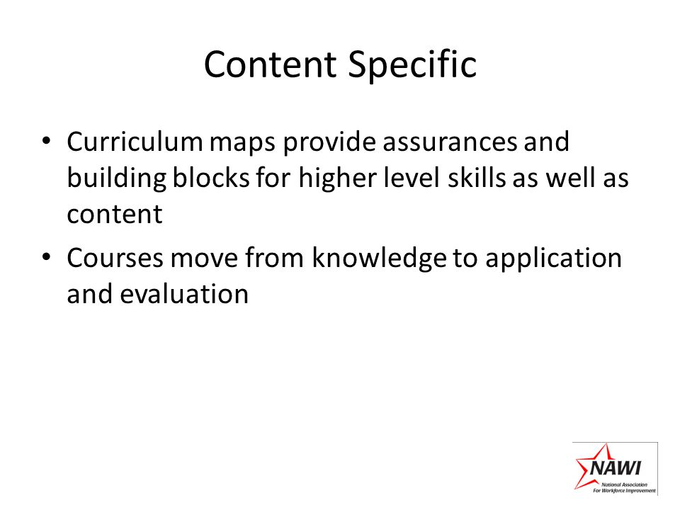 Content Specific Curriculum maps provide assurances and building blocks for higher level skills as well as content Courses move from knowledge to appl