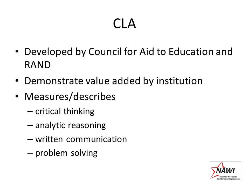 CLA Developed by Council for Aid to Education and RAND Demonstrate value added by institution Measures/describes – critical thinking – analytic reason