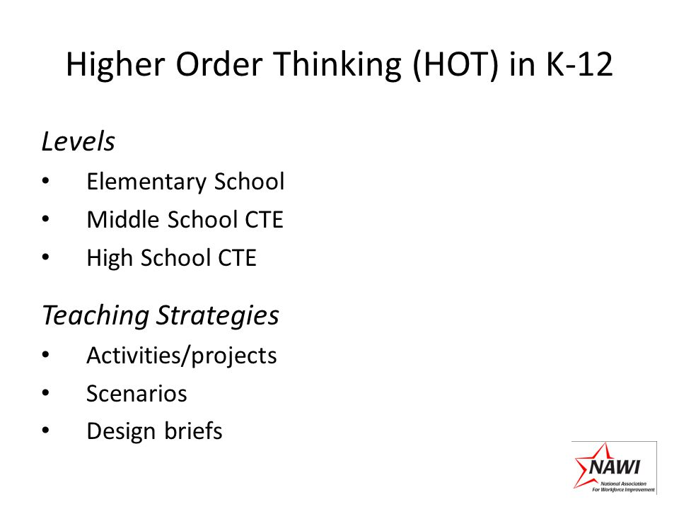 Higher Order Thinking (HOT) in K-12 Levels Elementary School Middle School CTE High School CTE Teaching Strategies Activities/projects Scenarios Design briefs